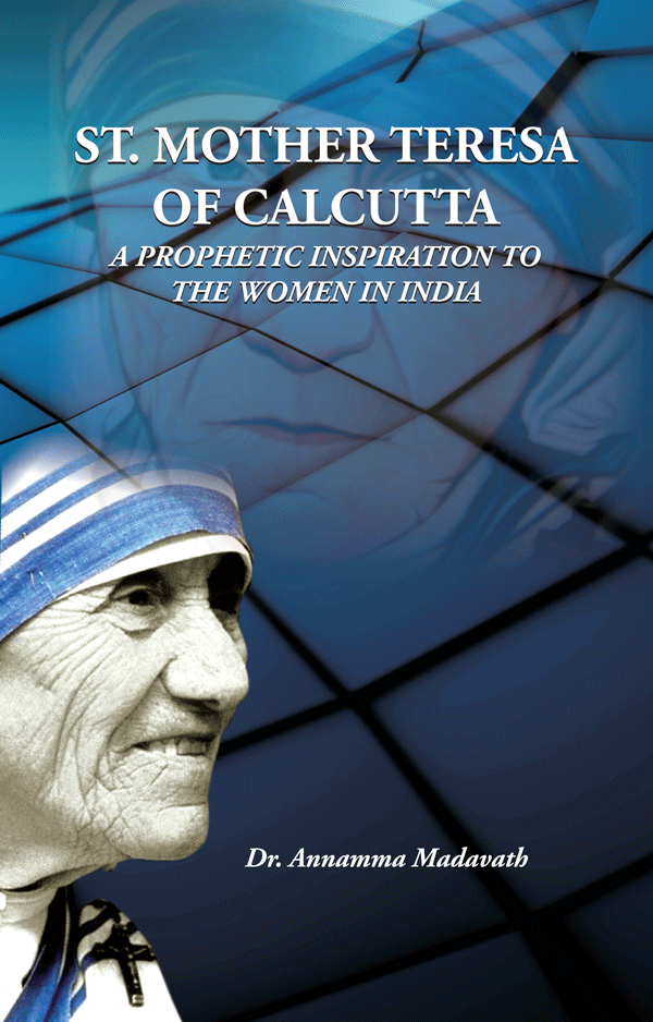ST. MOTHER TERESA OF CALCUTTA  A PROPHETIC INSPIRATION TO THE WOMEN IN INDIA